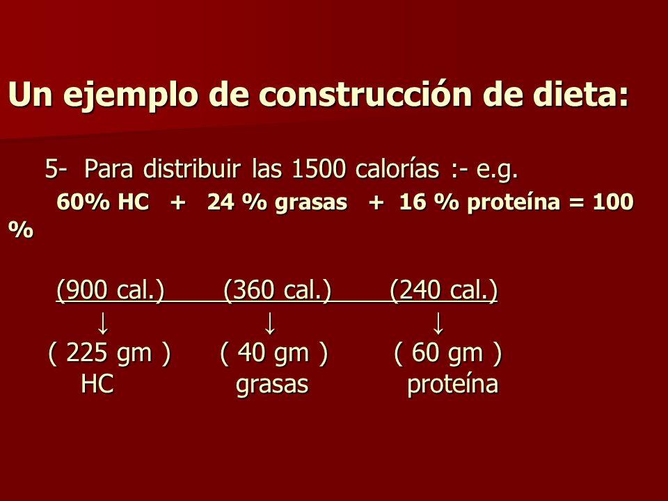 Un ejemplo de construcción de dieta: 5- Para distribuir las 1500 calorías :- e.g. 60% HC + 24 % grasas + 16 % proteína = 100 % (900 cal.) (360 cal.) (