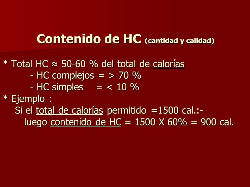 Contenido de HC (cantidad y calidad) HC complejos CHO = 70 % x 900 = 630 cal 160 gm Azúcares < 10 % x 900 = 90 cal 22 gm HC complejos : con bajo G / l : granos-leguminosas-pastas-grano entero arroz cocido HC simples : azúcares refinados, azúcares de frutas