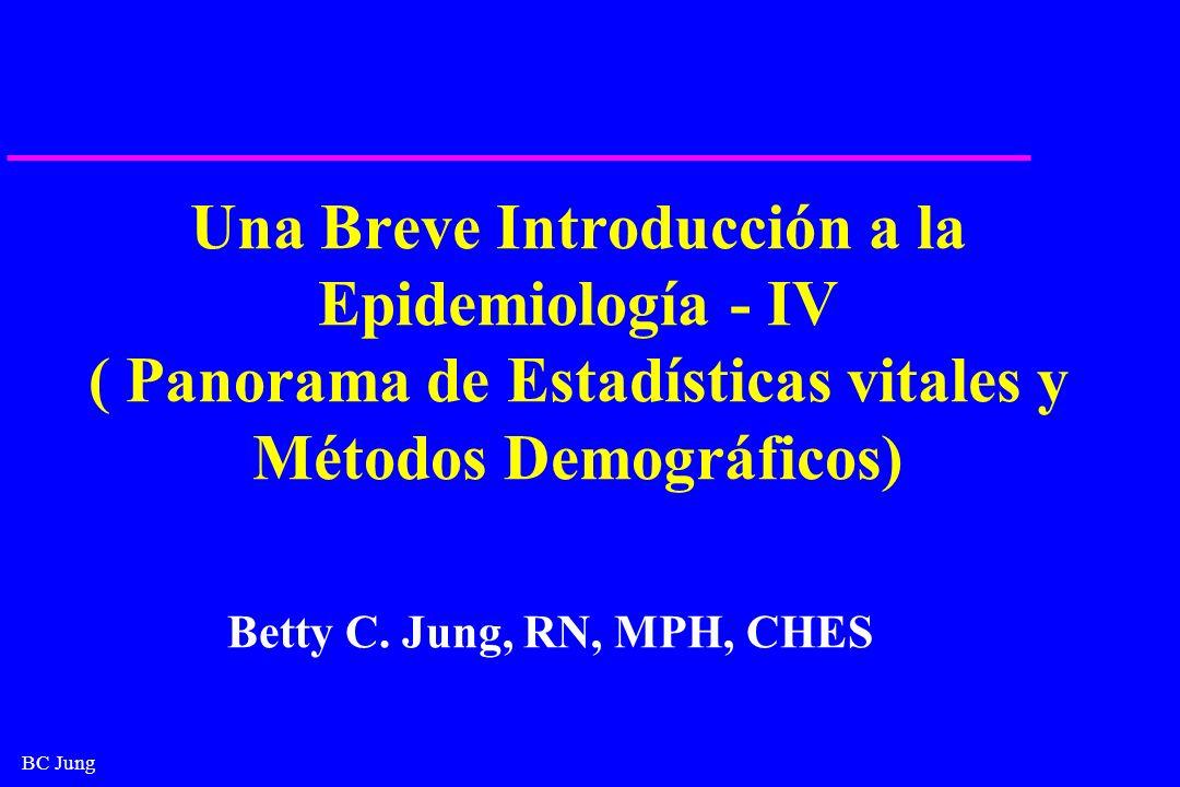 BC Jung Una Breve Introducción a la Epidemiología - IV ( Panorama de Estadísticas vitales y Métodos Demográficos) Betty C. Jung, RN, MPH, CHES