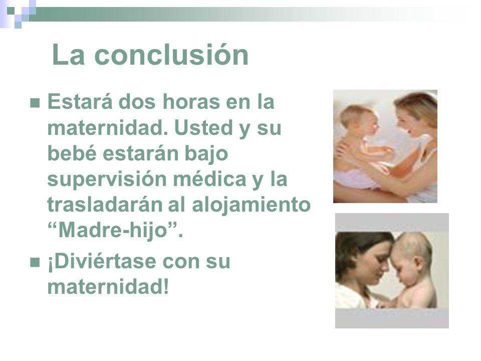 La conclusión Estará dos horas en la maternidad. Usted y su bebé estarán bajo supervisión médica y la trasladarán al alojamiento Madre-hijo. ¡Diviérta