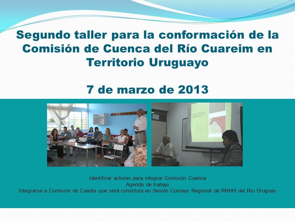 Segundo taller para la conformación de la Comisión de Cuenca del Río Cuareim en Territorio Uruguayo 7 de marzo de 2013 Identificar actores para integr