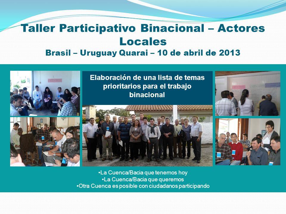 Taller Participativo Binacional – Actores Locales Brasil – Uruguay Quarai – 10 de abril de 2013 La Cuenca/Bacia que tenemos hoy La Cuenca/Bacia que qu