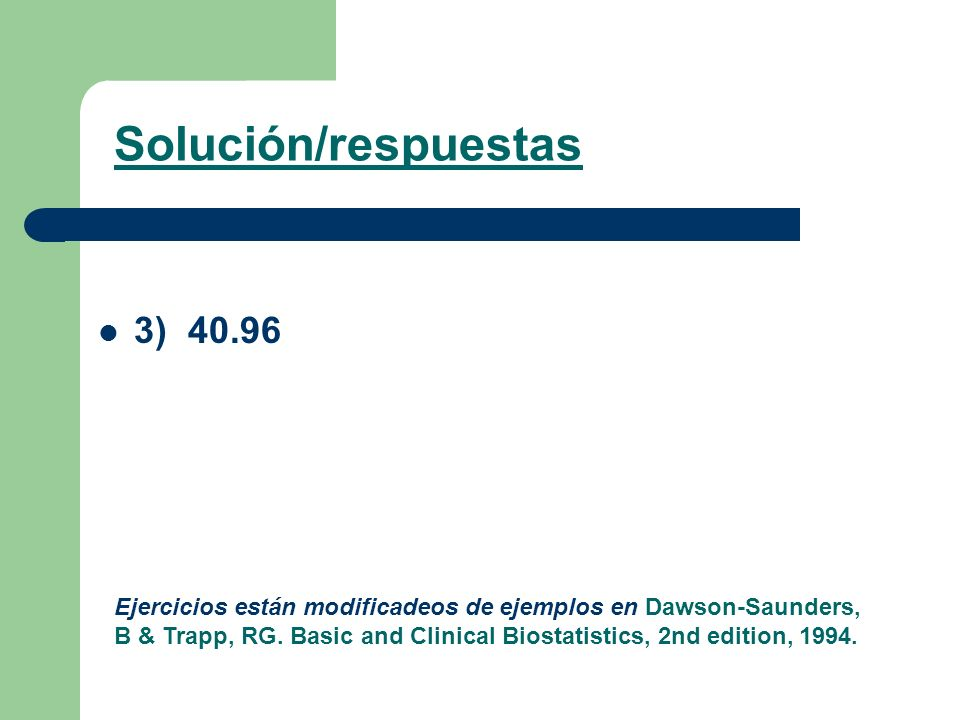 3) 40.96 Solución/respuestas Ejercicios están modificadeos de ejemplos en Dawson-Saunders, B & Trapp, RG. Basic and Clinical Biostatistics, 2nd editio