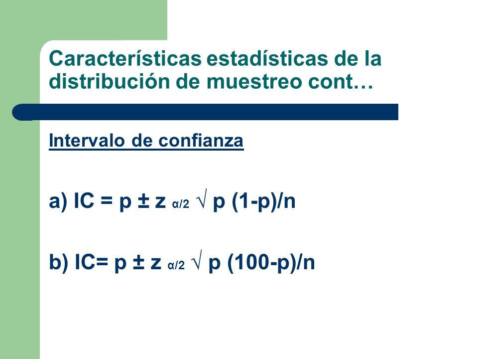 Intervalo de confianza a) IC = p ± z α/2 p (1-p)/n b) IC= p ± z α/2 p (100-p)/n Características estadísticas de la distribución de muestreo cont…