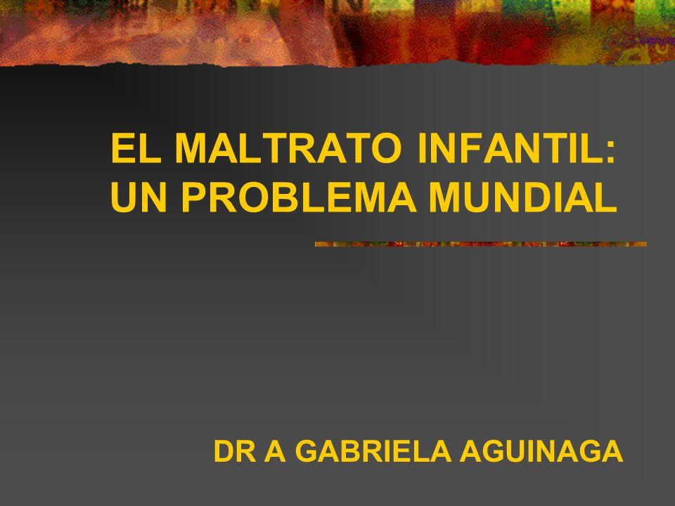EL MALTRATO INFANTIL: UN PROBLEMA MUNDIAL DR A GABRIELA AGUINAGA