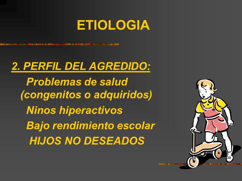 ETIOLOGIA 2. PERFIL DEL AGREDIDO: Problemas de salud (congenitos o adquiridos) Ninos hiperactivos Bajo rendimiento escolar HIJOS NO DESEADOS