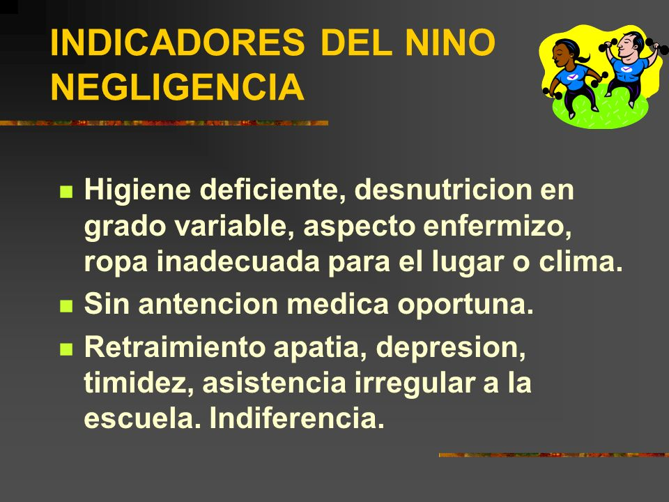 INDICADORES DEL NINO NEGLIGENCIA Higiene deficiente, desnutricion en grado variable, aspecto enfermizo, ropa inadecuada para el lugar o clima. Sin ant