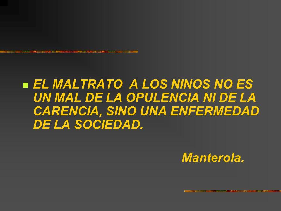 EL MALTRATO A LOS NINOS NO ES UN MAL DE LA OPULENCIA NI DE LA CARENCIA, SINO UNA ENFERMEDAD DE LA SOCIEDAD. Manterola.