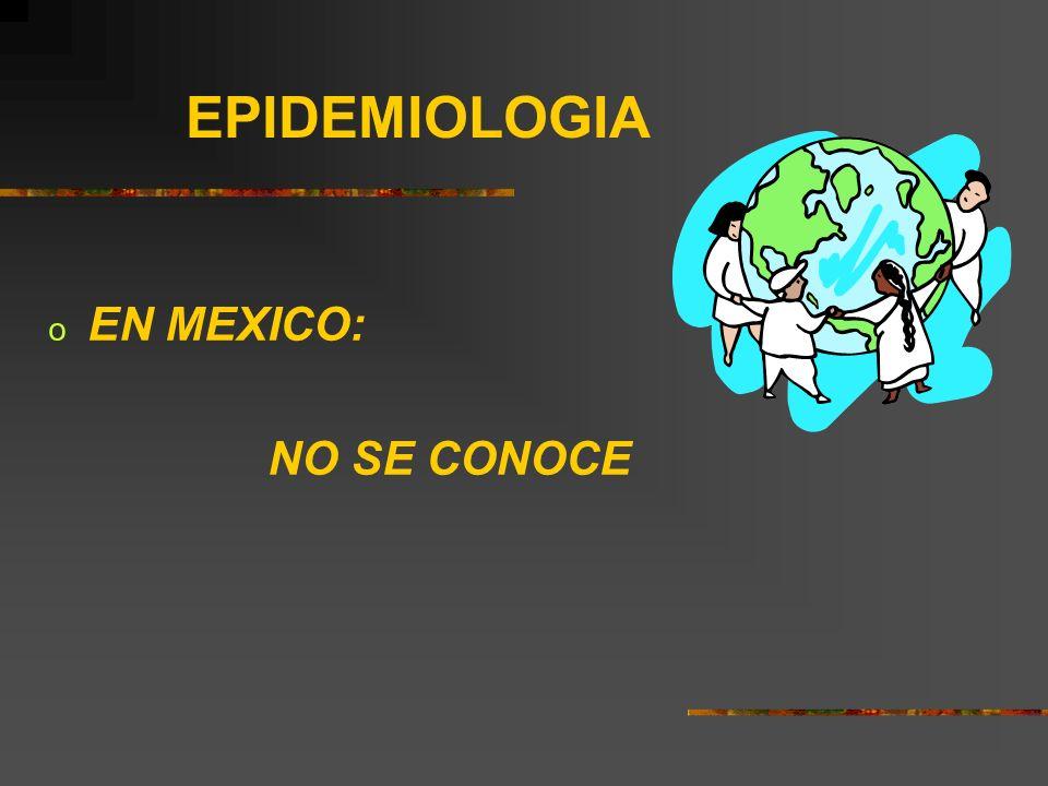 EPIDEMIOLOGIA o EN MEXICO: NO SE CONOCE