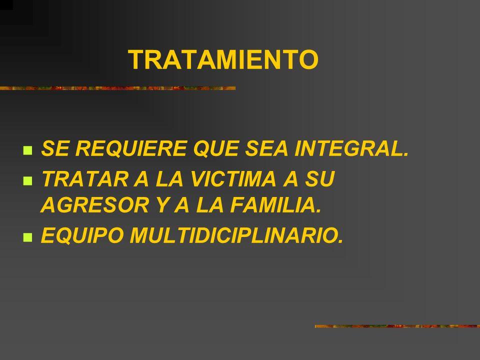 TRATAMIENTO SE REQUIERE QUE SEA INTEGRAL. TRATAR A LA VICTIMA A SU AGRESOR Y A LA FAMILIA. EQUIPO MULTIDICIPLINARIO.