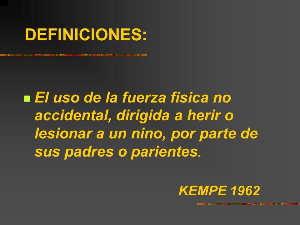 DEFINICIONES: El uso de la fuerza fisica no accidental, dirigida a herir o lesionar a un nino, por parte de sus padres o parientes. KEMPE 1962