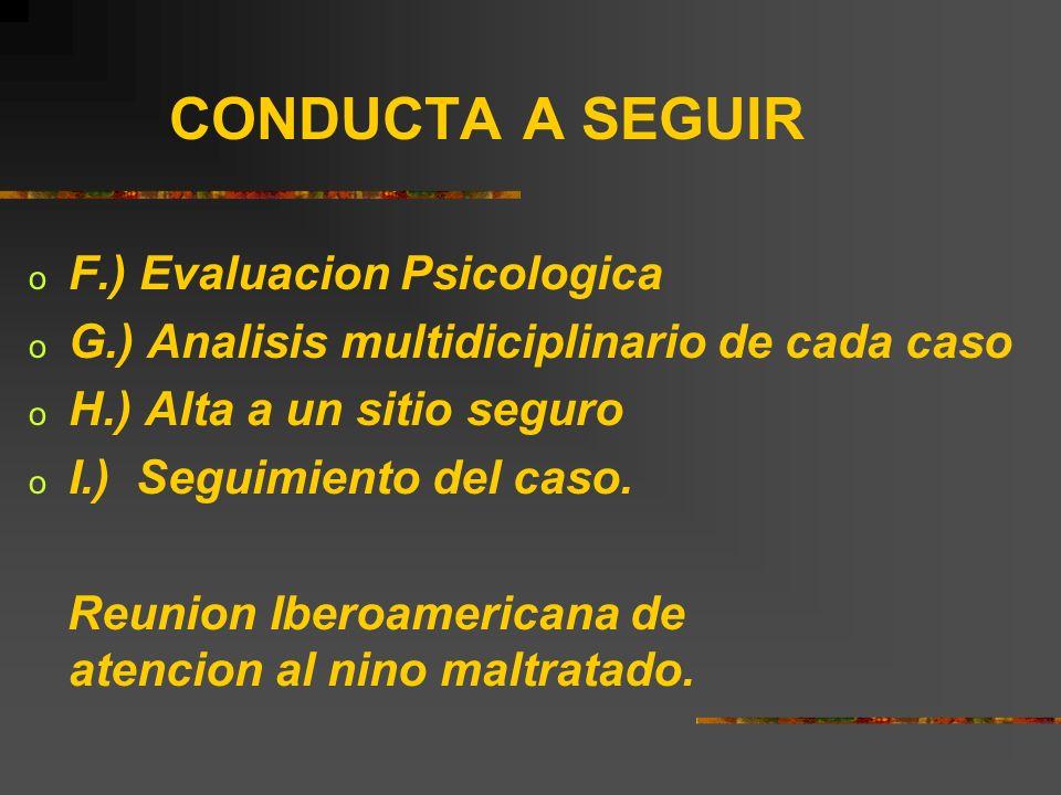 CONDUCTA A SEGUIR o F.) Evaluacion Psicologica o G.) Analisis multidiciplinario de cada caso o H.) Alta a un sitio seguro o I.) Seguimiento del caso.