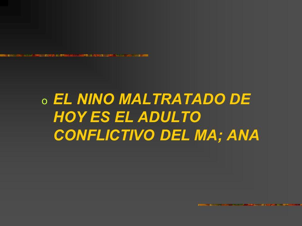 o EL NINO MALTRATADO DE HOY ES EL ADULTO CONFLICTIVO DEL MA; ANA
