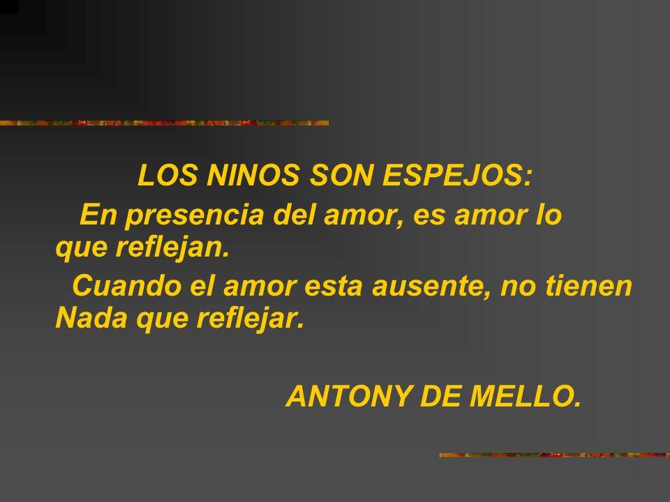 LOS NINOS SON ESPEJOS: En presencia del amor, es amor lo que reflejan. Cuando el amor esta ausente, no tienen Nada que reflejar. ANTONY DE MELLO.