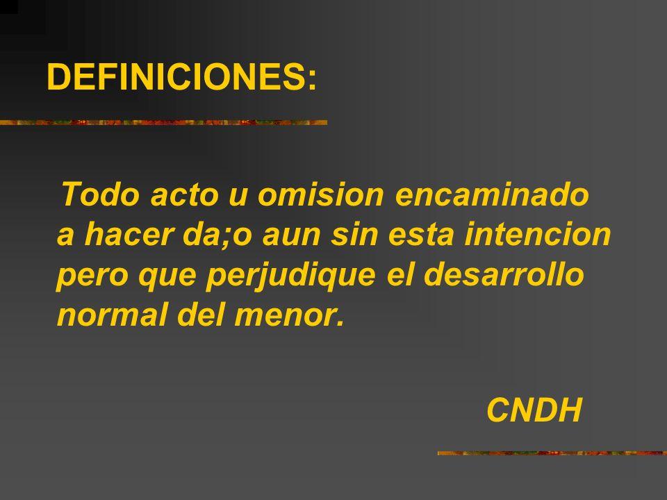 DEFINICIONES: Todo acto u omision encaminado a hacer da;o aun sin esta intencion pero que perjudique el desarrollo normal del menor. CNDH