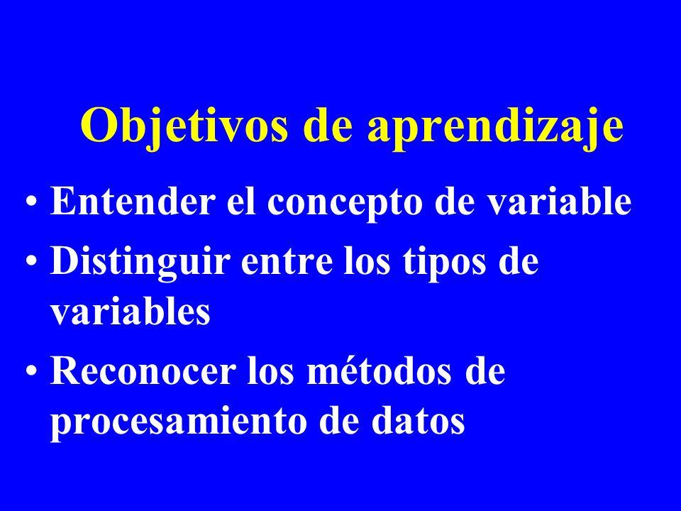 Objetivos de aprendizaje Entender el concepto de variable Distinguir entre los tipos de variables Reconocer los métodos de procesamiento de datos