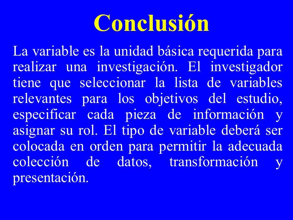 Conclusión La variable es la unidad básica requerida para realizar una investigación. El investigador tiene que seleccionar la lista de variables rele