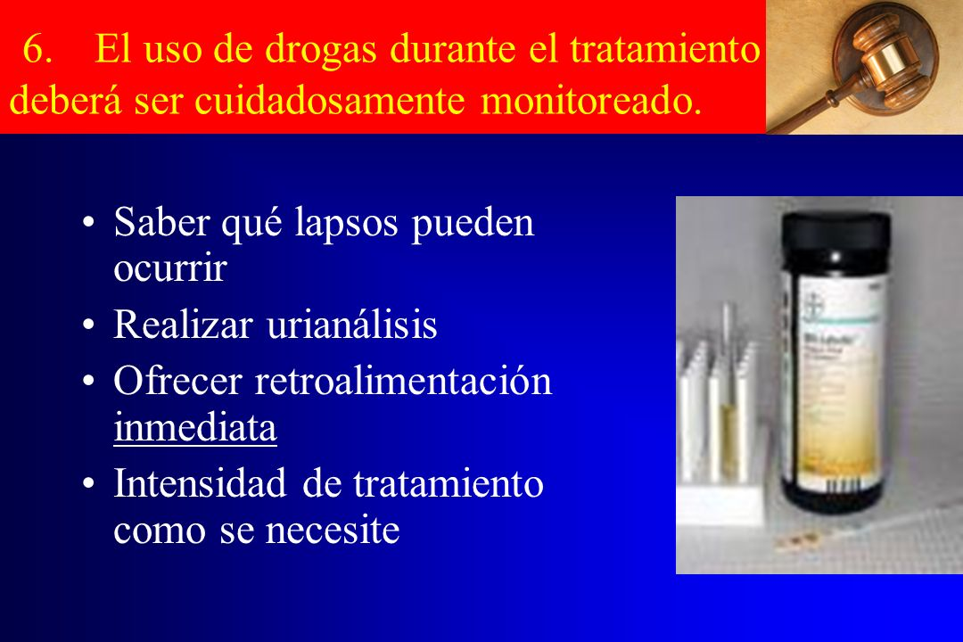 6.El uso de drogas durante el tratamiento deberá ser cuidadosamente monitoreado. Saber qué lapsos pueden ocurrir Realizar urianálisis Ofrecer retroali