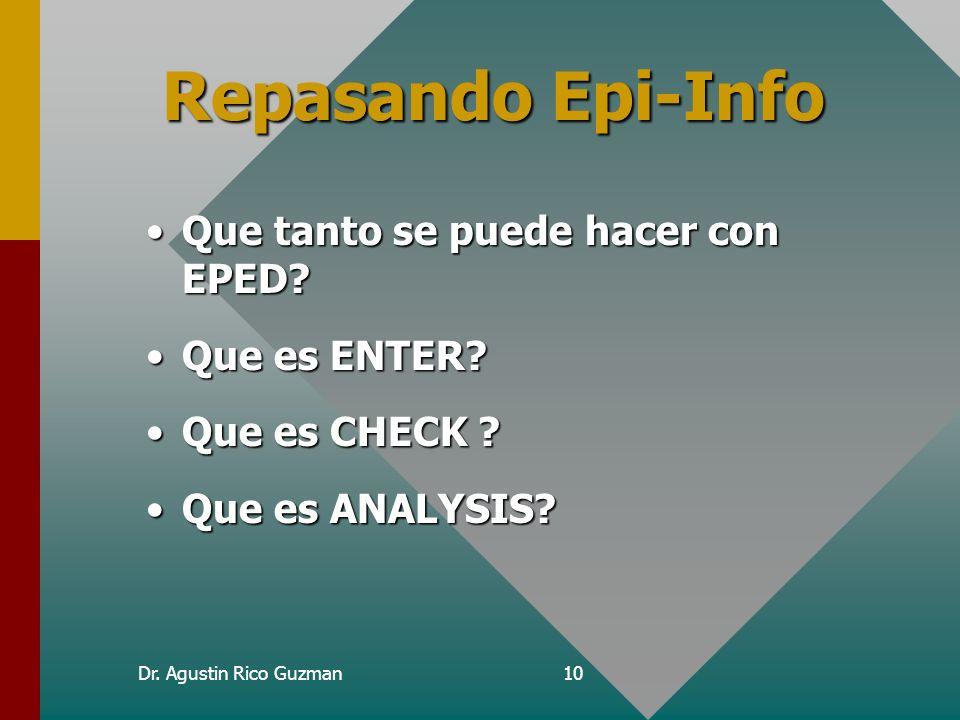 Dr. Agustin Rico Guzman10 Repasando Epi-Info Que tanto se puede hacer con EPED?Que tanto se puede hacer con EPED? Que es ENTER?Que es ENTER? Que es CH