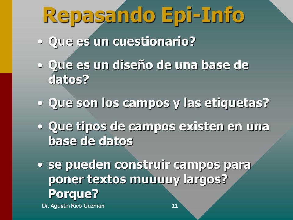 Dr. Agustin Rico Guzman11 Repasando Epi-Info Que es un cuestionario?Que es un cuestionario? Que es un diseño de una base de datos?Que es un diseño de