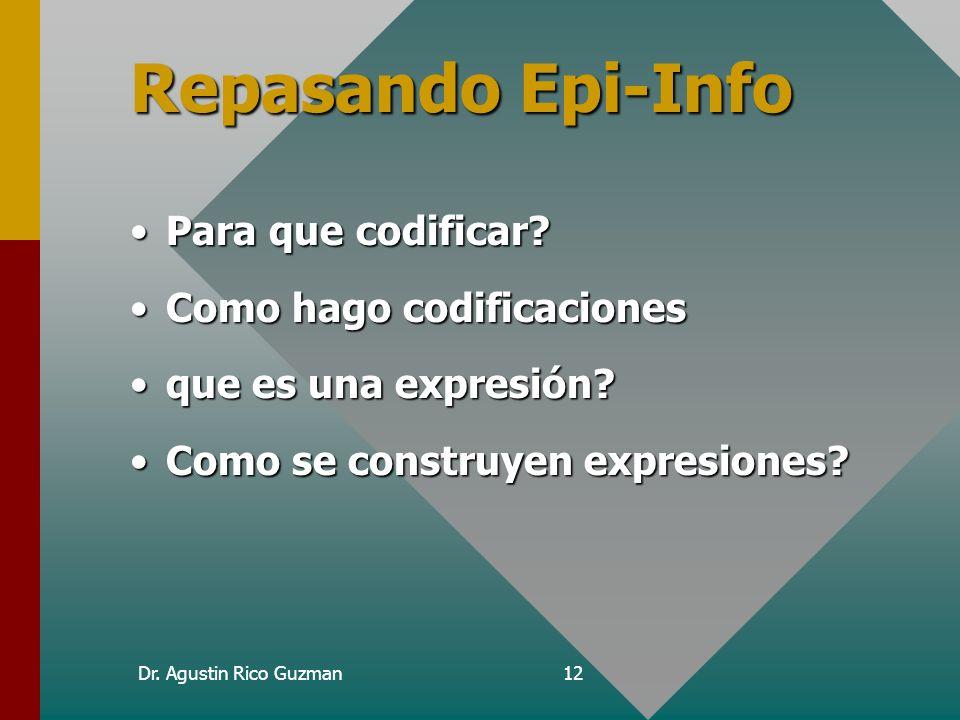 Dr. Agustin Rico Guzman12 Repasando Epi-Info Para que codificar?Para que codificar? Como hago codificacionesComo hago codificaciones que es una expres