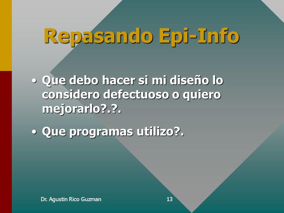 Dr. Agustin Rico Guzman13 Repasando Epi-Info Que debo hacer si mi diseño lo considero defectuoso o quiero mejorarlo?.?.Que debo hacer si mi diseño lo