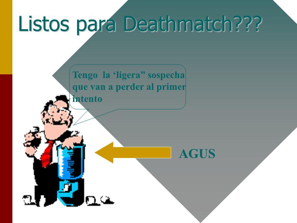 Dr. Agustin Rico Guzman14 Listos para Deathmatch??? Tengo la ligera sospecha que van a perder al primer intento AGUS