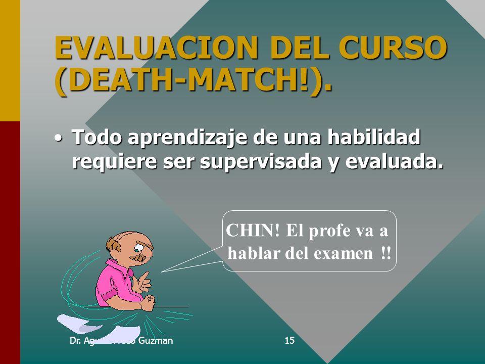 Dr. Agustin Rico Guzman15 EVALUACION DEL CURSO (DEATH-MATCH!). Todo aprendizaje de una habilidad requiere ser supervisada y evaluada.Todo aprendizaje