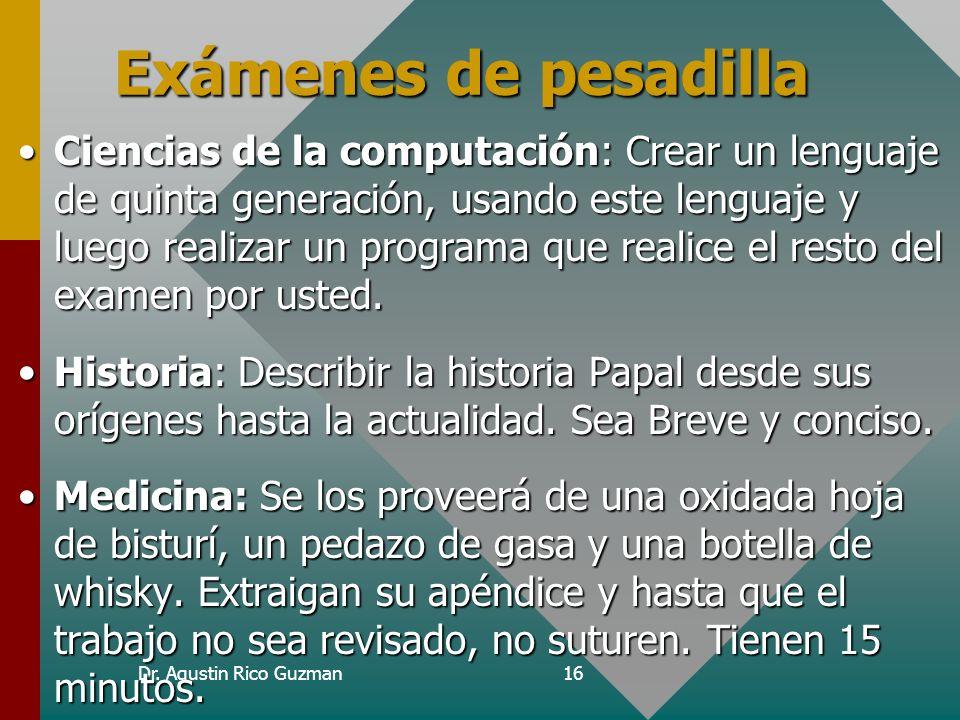 Dr. Agustin Rico Guzman16 Exámenes de pesadilla Ciencias de la computación: Crear un lenguaje de quinta generación, usando este lenguaje y luego reali