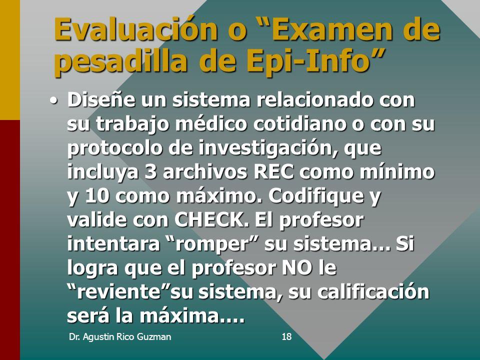 Dr. Agustin Rico Guzman18 Evaluación o Examen de pesadilla de Epi-Info Diseñe un sistema relacionado con su trabajo médico cotidiano o con su protocol
