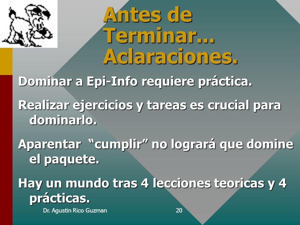 Dr. Agustin Rico Guzman20 Antes de Terminar... Aclaraciones. Dominar a Epi-Info requiere práctica. Realizar ejercicios y tareas es crucial para domina