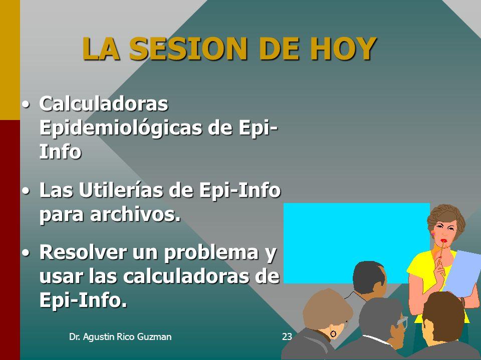 Dr. Agustin Rico Guzman23 LA SESION DE HOY Calculadoras Epidemiológicas de Epi- InfoCalculadoras Epidemiológicas de Epi- Info Las Utilerías de Epi-Inf