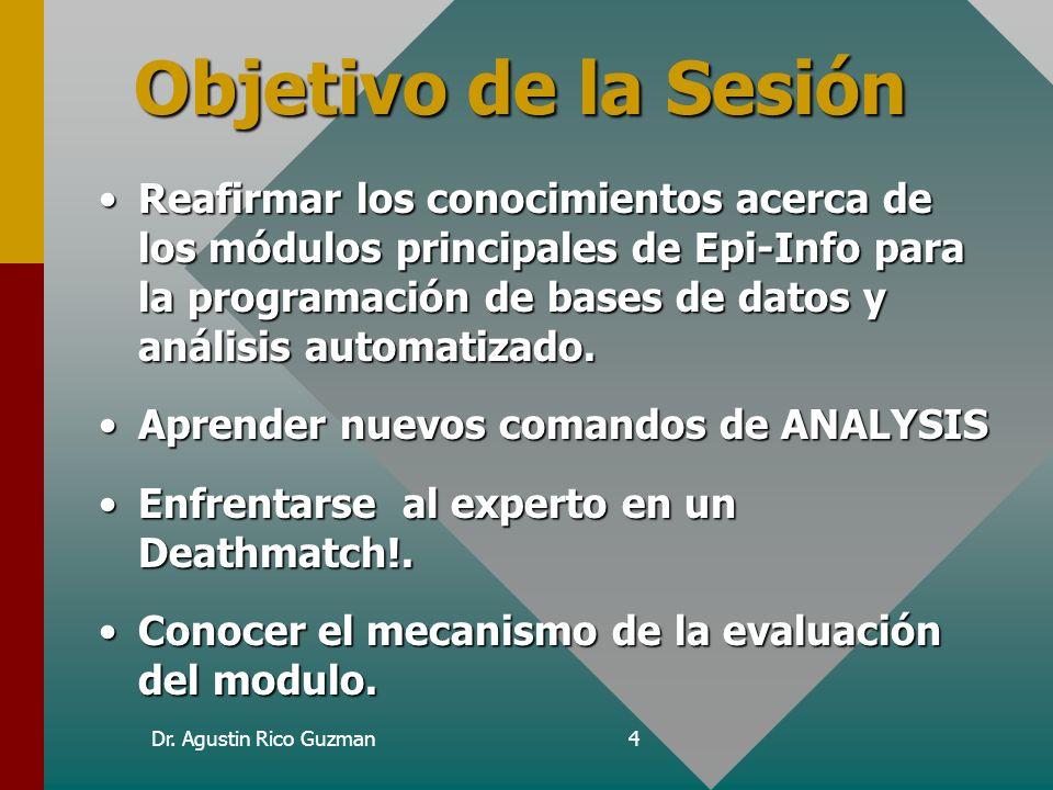 Dr. Agustin Rico Guzman4 Objetivo de la Sesión Reafirmar los conocimientos acerca de los módulos principales de Epi-Info para la programación de bases