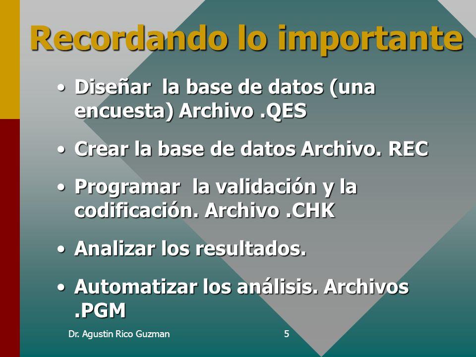 Dr. Agustin Rico Guzman5 Recordando lo importante Diseñar la base de datos (una encuesta) Archivo.QESDiseñar la base de datos (una encuesta) Archivo.Q