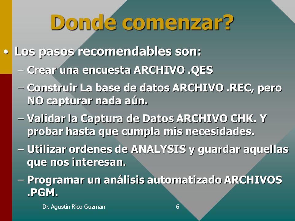 Dr. Agustin Rico Guzman6 Donde comenzar? Los pasos recomendables son:Los pasos recomendables son: –Crear una encuesta ARCHIVO.QES –Construir La base d