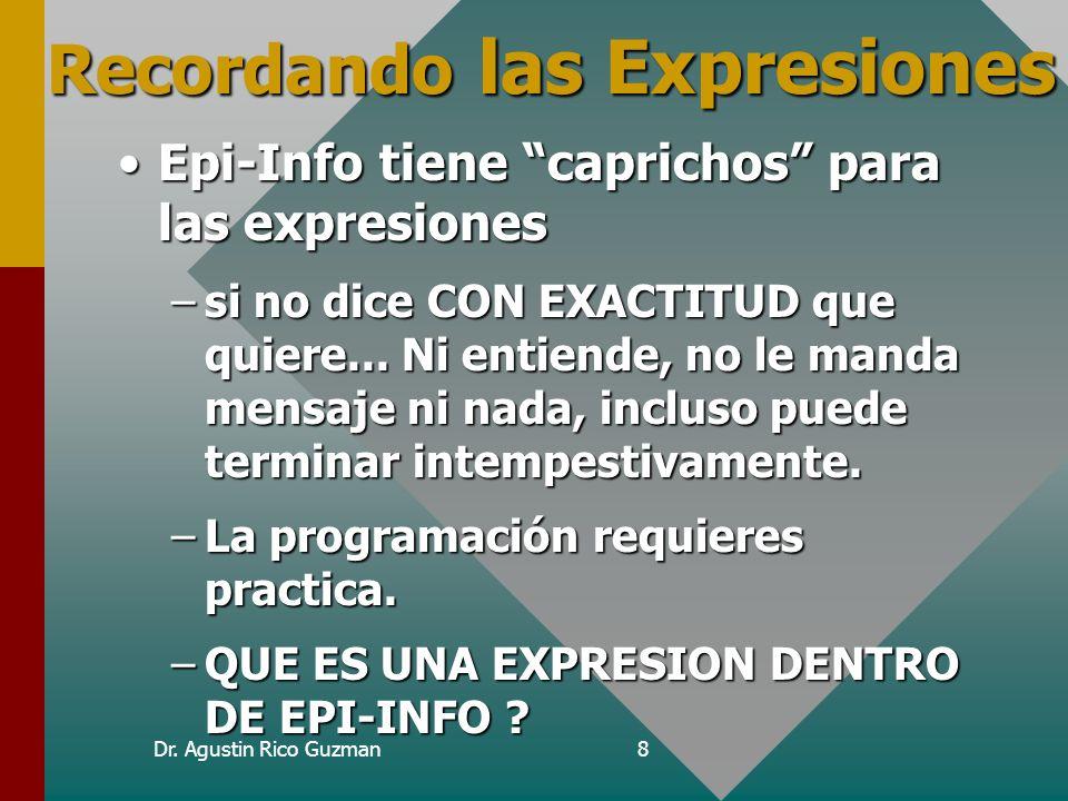 Dr. Agustin Rico Guzman8 Recordando las Expresiones Epi-Info tiene caprichos para las expresionesEpi-Info tiene caprichos para las expresiones –si no