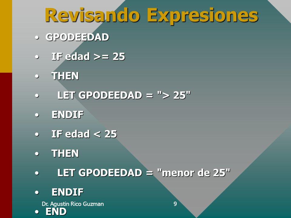 Dr. Agustin Rico Guzman9 Revisando Expresiones GPODEEDADGPODEEDAD IF edad >= 25 IF edad >= 25 THEN THEN LET GPODEEDAD =