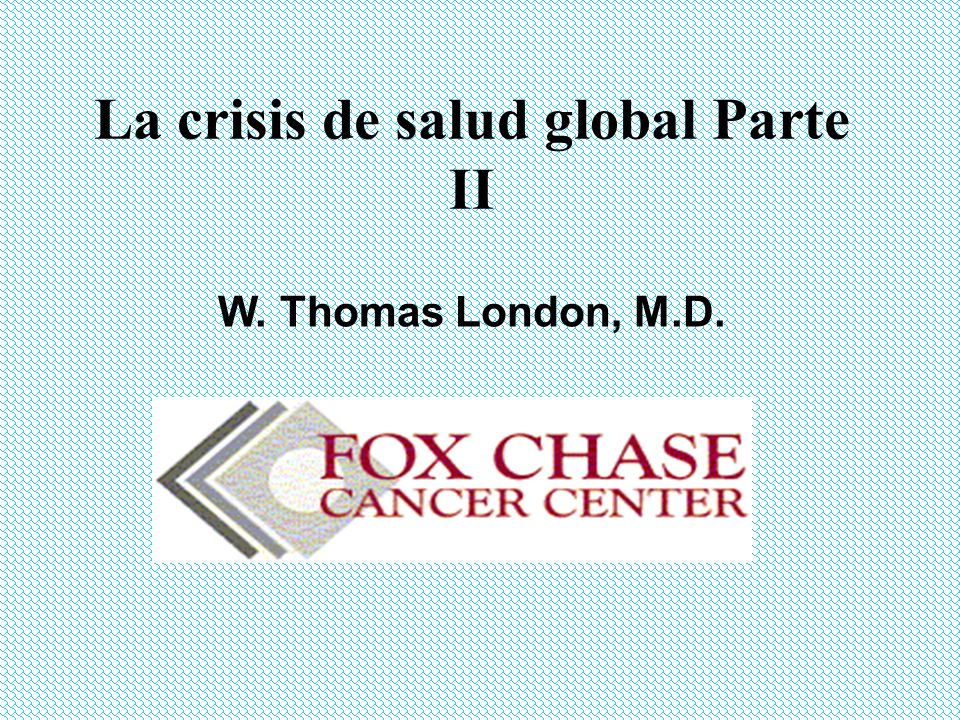 La crisis de salud global Parte II W. Thomas London, M.D.
