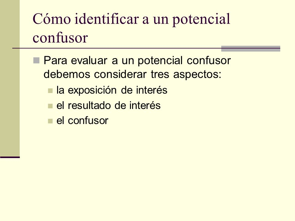 Cómo identificar a un potencial confusor Para evaluar a un potencial confusor debemos considerar tres aspectos: la exposición de interés el resultado
