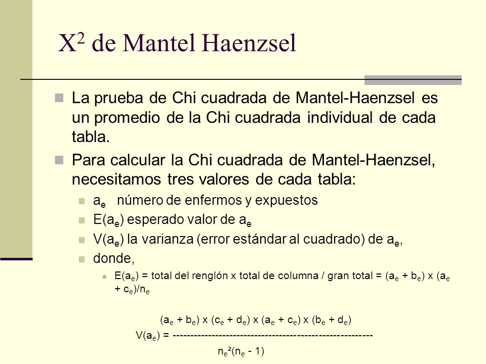 TABLAS DE HACINAMIENTO a = 61 E(a) = 75 x 66 / 101 = 49.01 V(a) = (75 x 66 x 26 x 35) / (101² x (101 - 1)) = 4.42 TABLA DE NO HACINAMIENTO a = 10 E(a) = 34 x 14 / 899 = 0.53 V(a)= 34 x 14 x 865 x 885 / (899² x (899 - 1)) = 0.50 Para obtener la Chi cuadrada de Mantel-Haenzsel (Chi cuadrada ajustada por hacinamiento), sumamos esos valores de los dos estratos, usando la fórmula: Ejemplo