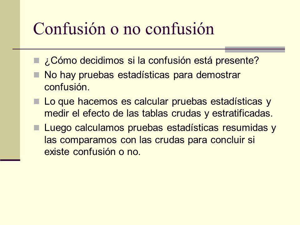 Confusión o no confusión Si hay una importante diferencia entre las estimaciones crudas y ajustadas, y entre las pruebas crudas y ajustadas, decimos que la asociación de interés es confundida por otro factor.