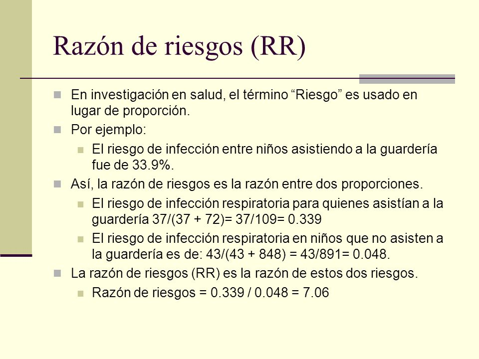 Razón de riesgos (RR) En investigación en salud, el término Riesgo es usado en lugar de proporción. Por ejemplo: El riesgo de infección entre niños as