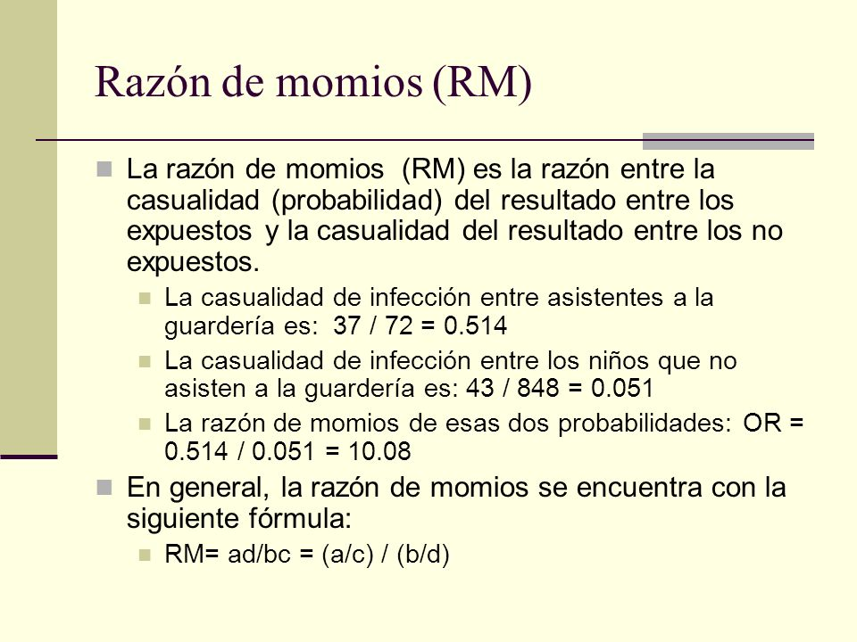 Razón de momios (RM) La razón de momios (RM) es la razón entre la casualidad (probabilidad) del resultado entre los expuestos y la casualidad del resu