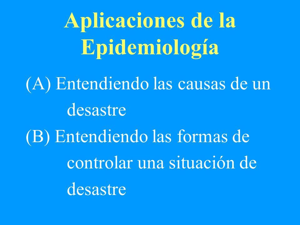 Aplicaciones de la Epidemiología (A) Entendiendo las causas de un desastre (B) Entendiendo las formas de controlar una situación de desastre