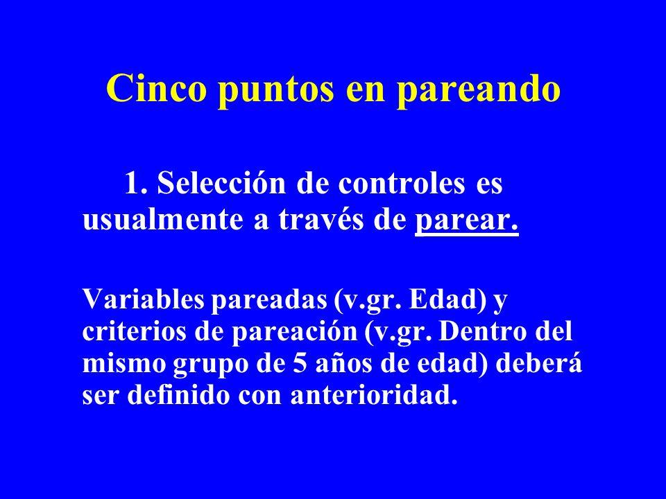 Cinco puntos en pareando 1. Selección de controles es usualmente a través de parear. Variables pareadas (v.gr. Edad) y criterios de pareación (v.gr. D