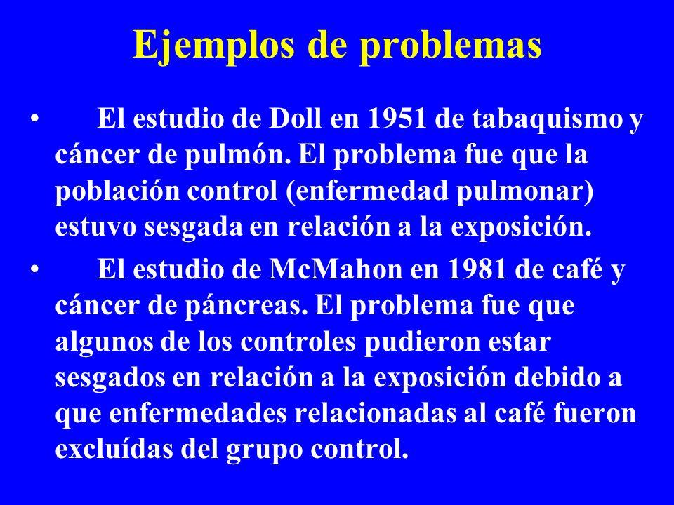 Ejemplos de problemas El estudio de Doll en 1951 de tabaquismo y cáncer de pulmón. El problema fue que la población control (enfermedad pulmonar) estu