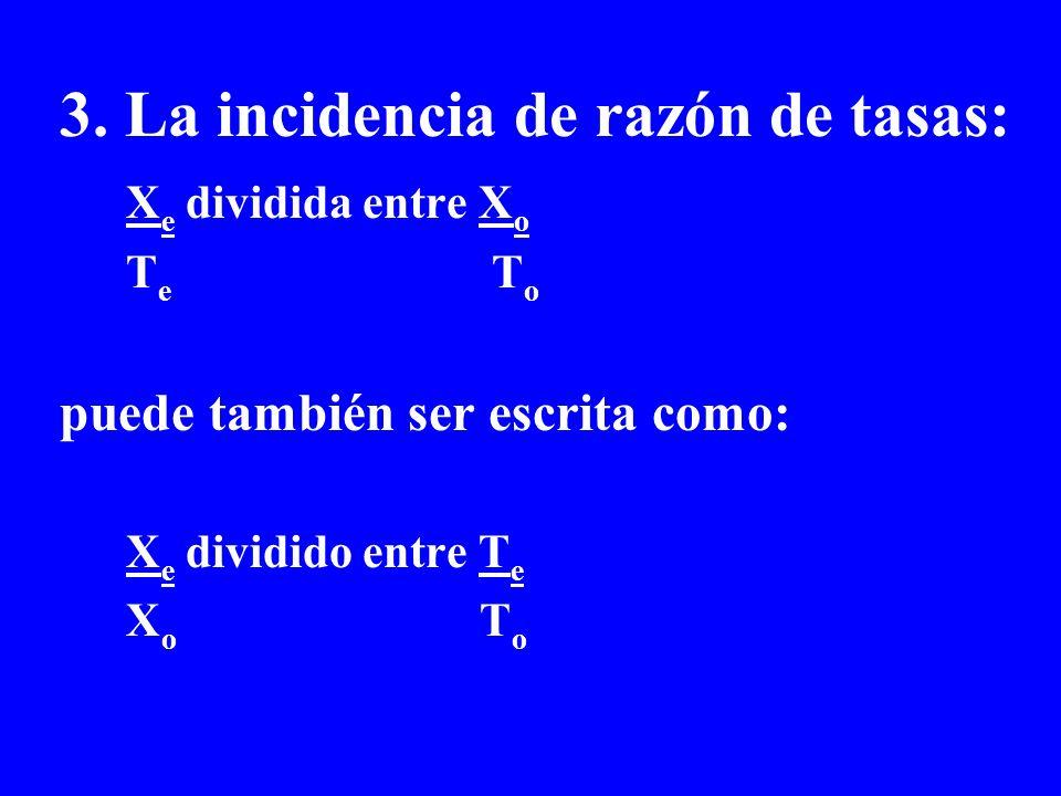3. La incidencia de razón de tasas: X e dividida entre X o T e T o puede también ser escrita como: X e dividido entre T e X o T o