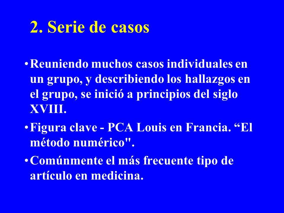 2. Serie de casos Reuniendo muchos casos individuales en un grupo, y describiendo los hallazgos en el grupo, se inició a principios del siglo XVIII. F