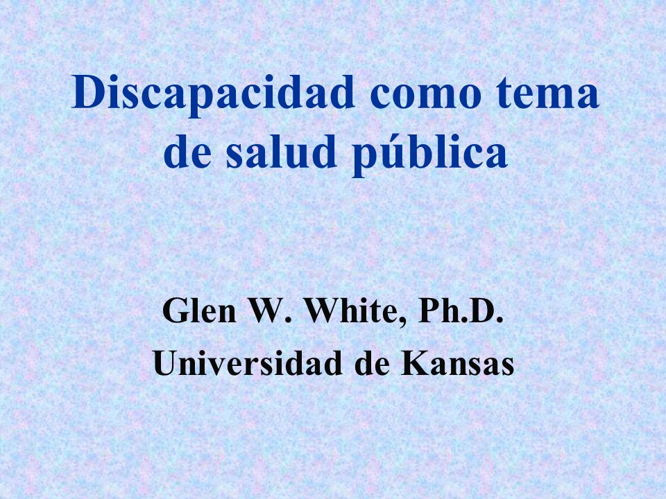 Discapacidad como tema de salud pública Glen W. White, Ph.D. Universidad de Kansas
