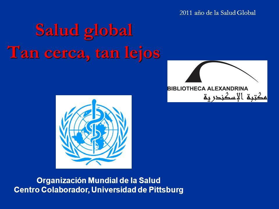 Salud global Tan cerca, tan lejos 2011 año de la Salud Global Organización Mundial de la Salud Centro Colaborador, Universidad de Pittsburg
